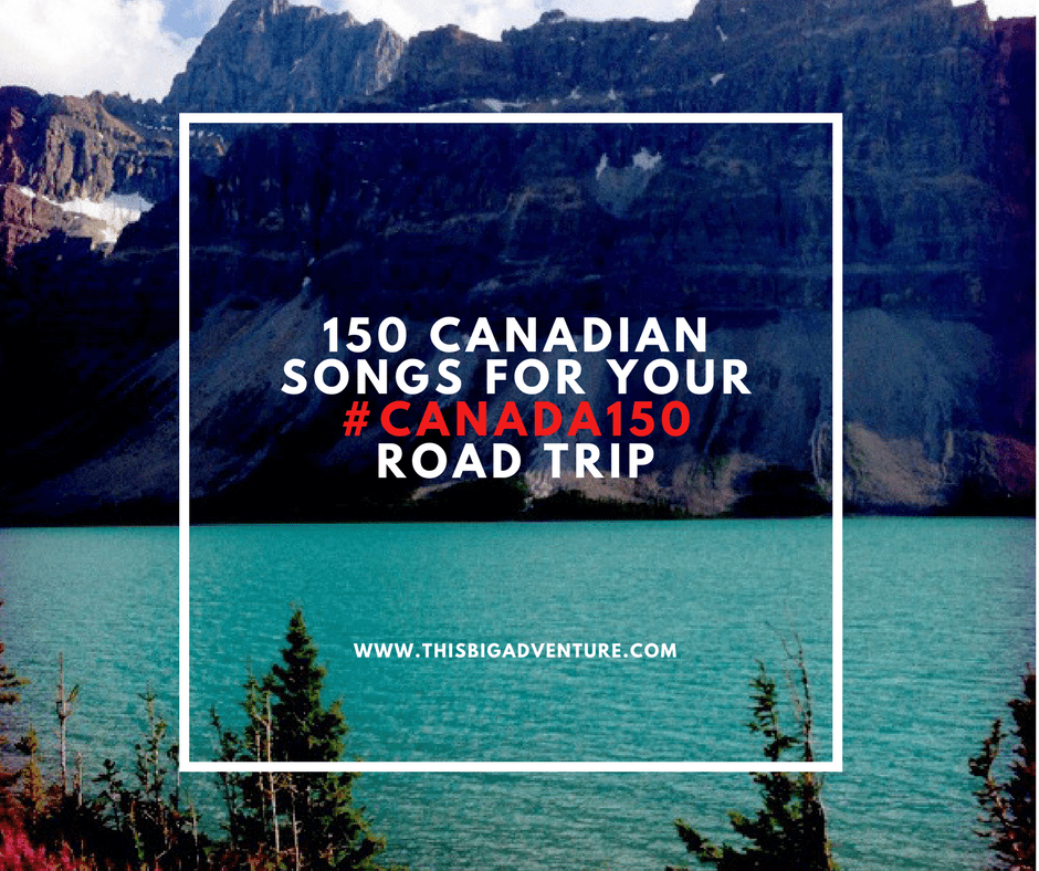 150 Canadian Songs For Your #Canada150 Road Trip!